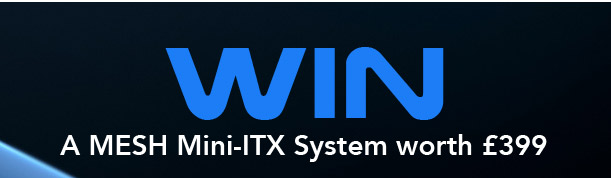 Win a Fantastic Mini-ITX PC worth £399 - click here to enter