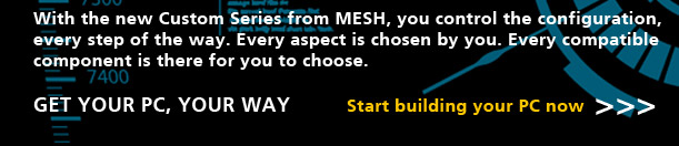 MESH Custom Series - Take control of your PCs specification!